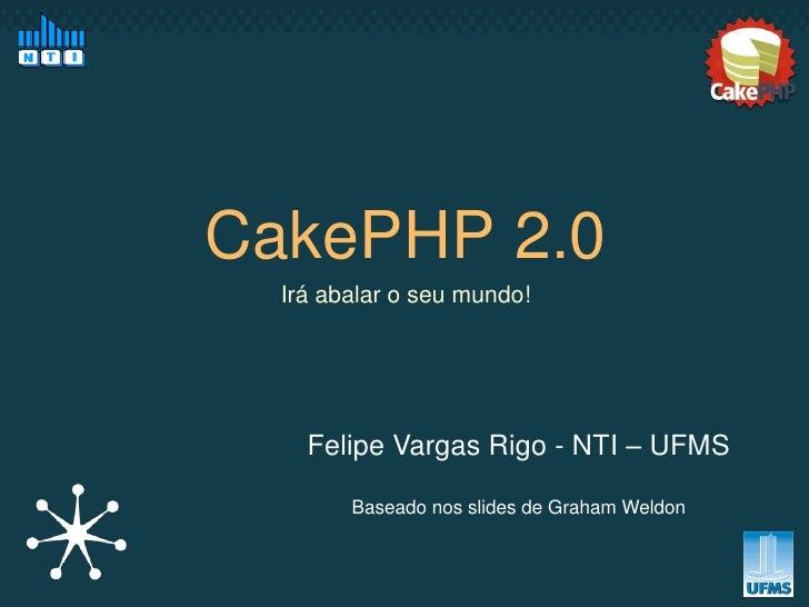 CakePHP 2.0  Irá abalar o seu mundo!    Felipe Vargas Rigo - NTI – UFMS        Baseado nos slides de Graham Weldon