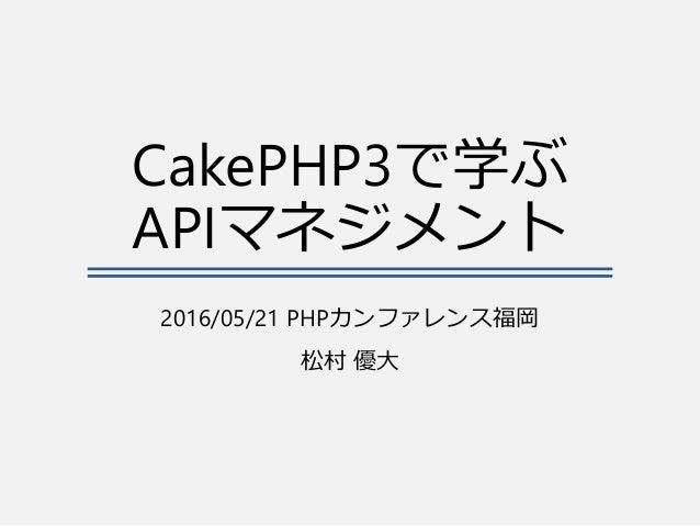 CakePHP3で学ぶ APIマネジメント 2016/05/21 PHPカンファレンス福岡 松村 優大