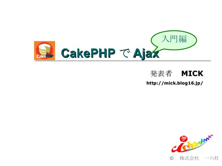 CakePHP で Ajax  ©  株式会社 一六社 入門編 発表者  MICK http://mick.blog16.jp/