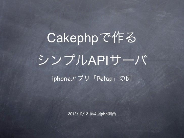 Cakephpで作るシンプルAPIサーバ iphoneアプリ「Petap」の例    2012/10/12 第4回php関西