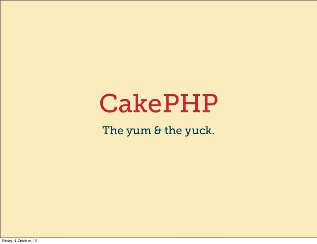 CakePHP The yum & the yuck. Friday, 4 October, 13