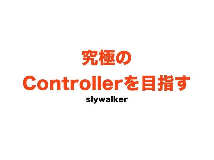 究極のControllerを目指す     slywalker