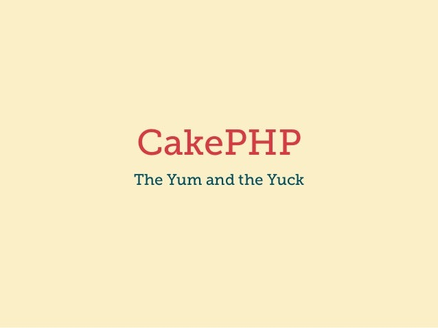 CakePHP  The Yum and the Yuck