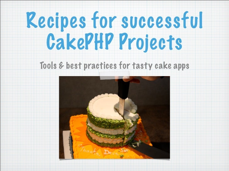 Recipes for successful   CakePHP Projects  Tools & best practices for tasty cake apps