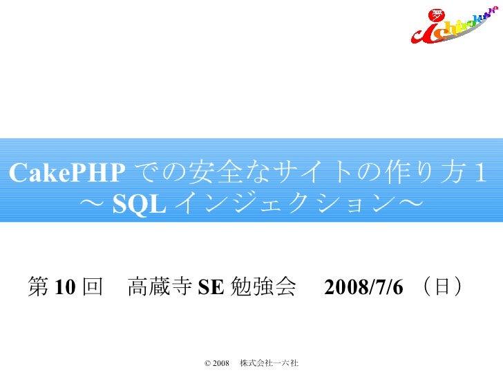 CakePHP での安全なサイトの作り方1 ~ SQL インジェクション~ 第 10 回 高蔵寺 SE 勉強会  2008/7/6 (日)