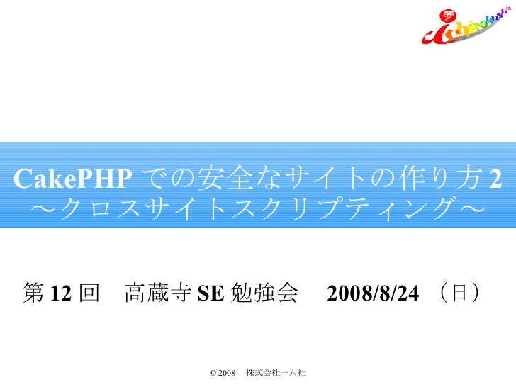 CakePHP での安全なサイトの作り方 2 ~クロスサイトスクリプティング~ 第 12 回 高蔵寺 SE 勉強会  2008/8/24 (日)