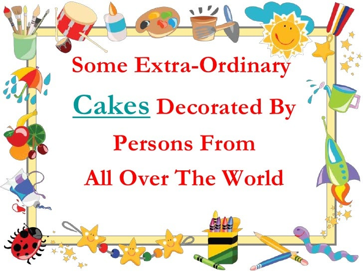 Some Extra-OrdinaryCakes Decorated By    Persons From All Over The World