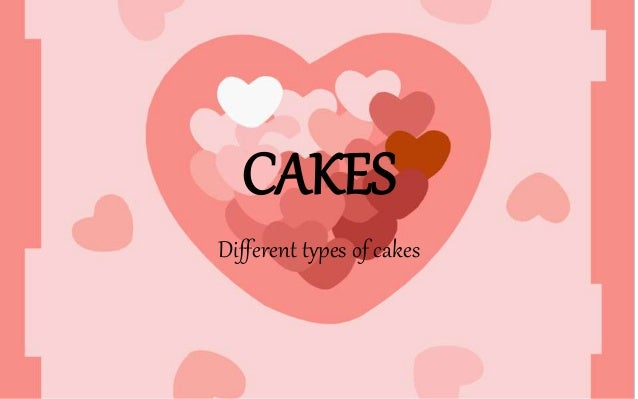 CAKES Different types of cakes