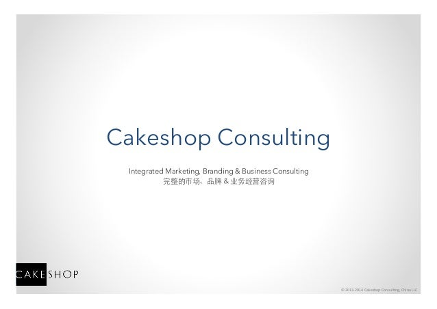 ©	   2013-­‐2014	   Cakeshop	   Consul4ng,	   China	   LLC	    Cakeshop Consulting Integrated Marketing, Branding & Busine...
