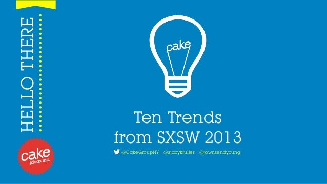 HELLO THERE                 Ten Trends              from SXSW 2013              @CakeGroupNY | @stacykfuller | @townsendyo...