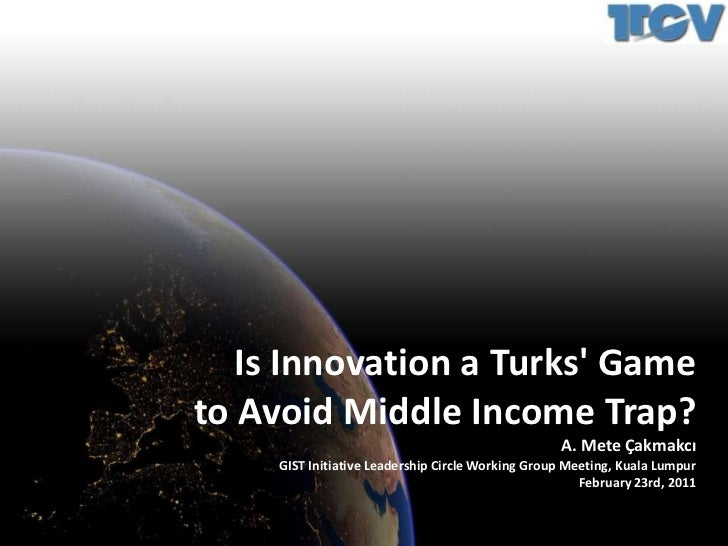 Is Innovation a Turks' Game<br />to Avoid Middle Income Trap?<br />A. Mete Çakmakcı<br />GIST Initiative Leadership Circle...