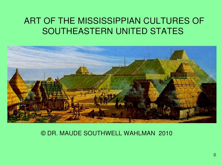 ART OF THE MISSISSIPPIAN CULTURES OF    SOUTHEASTERN UNITED STATES        © DR. MAUDE SOUTHWELL WAHLMAN 2010              ...