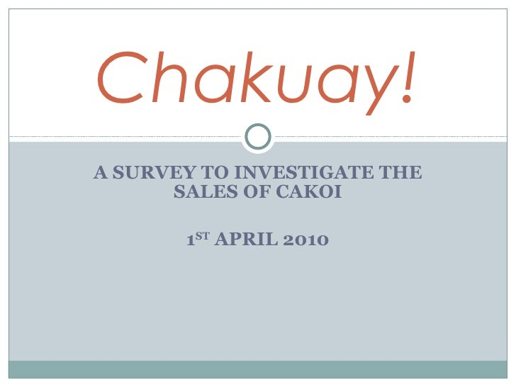 A SURVEY TO INVESTIGATE THE SALES OF CAKOI 1 ST  APRIL 2010 Chakuay!