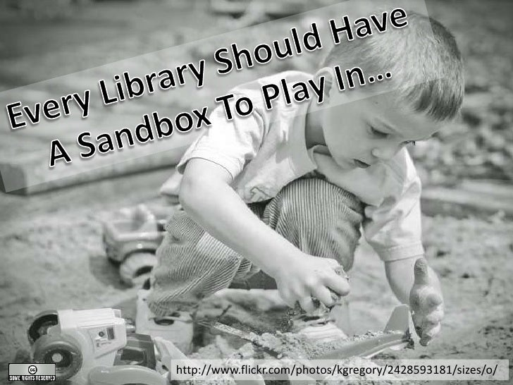 Every Library Should Have<br />A Sandbox To Play In…<br />http://www.flickr.com/photos/kgregory/2428593181/sizes/o/<br />