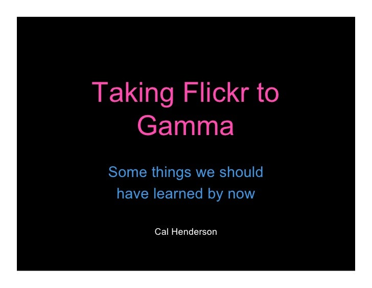 Taking Flickr to    Gamma  Some things we should   have learned by now         Cal Henderson