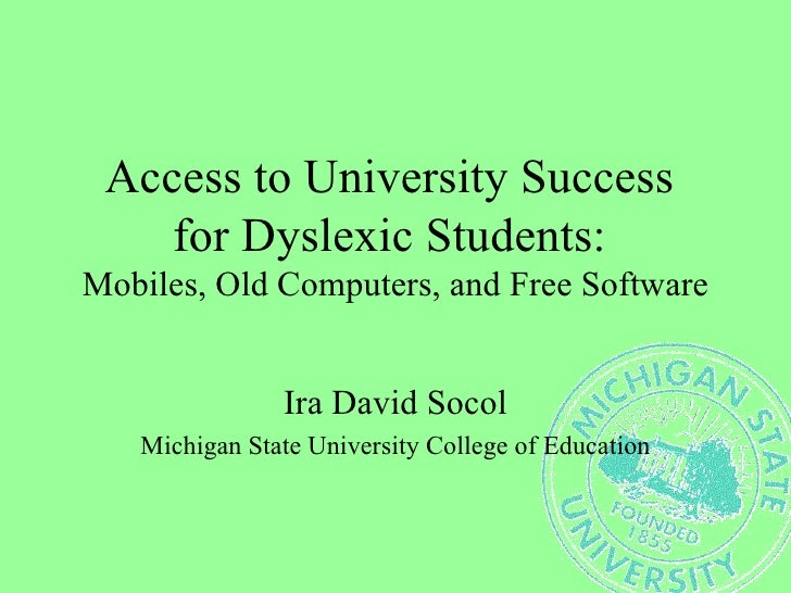 Access to University Success  for Dyslexic Students:  Mobiles, Old Computers, and Free Software Ira David Socol Michigan S...