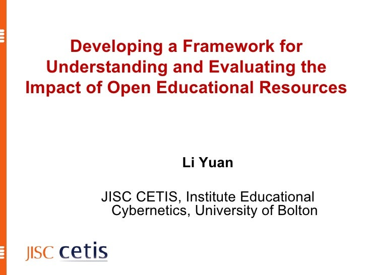 Developing a Framework for Understanding and Evaluating the Impact of Open Educational Resources Li Yuan JISC CETIS, Insti...