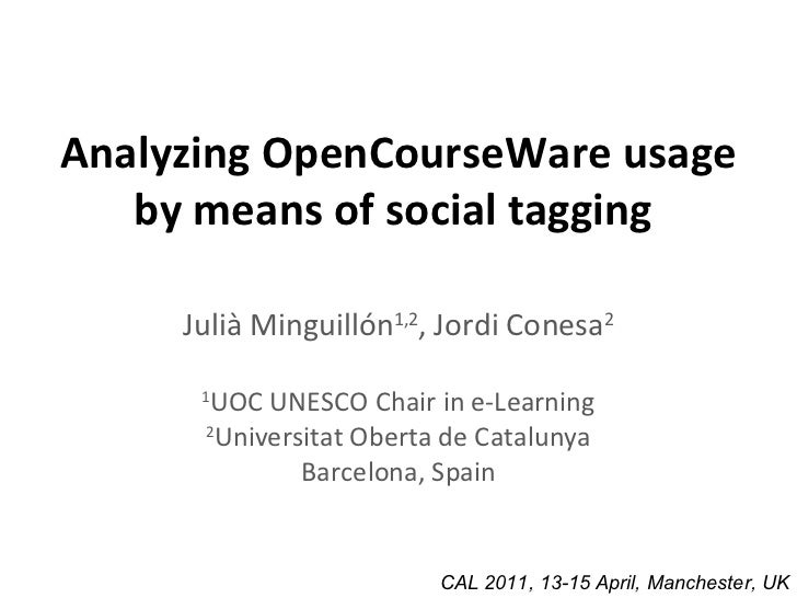 Analyzing OpenCourseWare usage by means of social tagging   Julià Minguillón 1,2 , Jordi Conesa 2 1 UOC UNESCO Chair in e-...