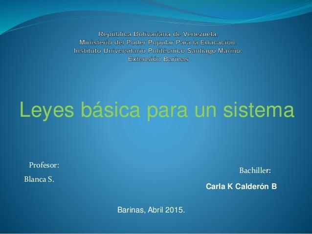 Leyes básica para un sistema Profesor: Blanca S. Bachiller: Carla K Calderón B Barinas, Abril 2015.