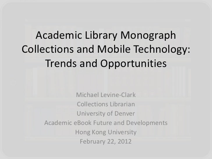 Academic Library MonographCollections and Mobile Technology:     Trends and Opportunities              Michael Levine-Clar...