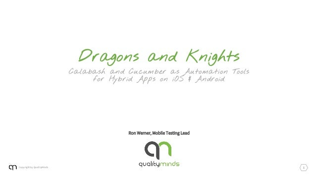 Copyright by QualityMinds Ron Werner, Mobile Testing Lead Dragons and Knights Calabash and Cucumber as Automation Tools fo...