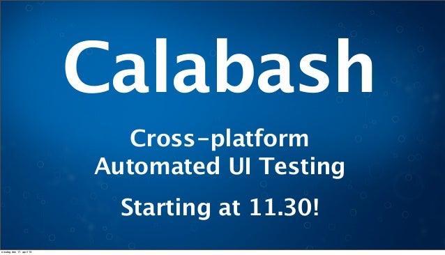 Cross-platformAutomated UI TestingCalabashStarting at 11.30!onsdag den 17. april 13