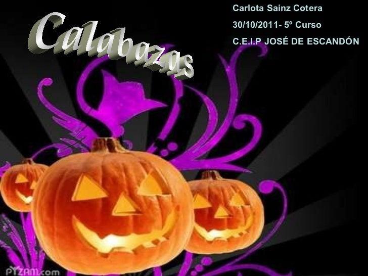 Calabazas Carlota Sainz Cotera 30/10/2011- 5º Curso C.E.I.P JOSÉ DE ESCANDÓN
