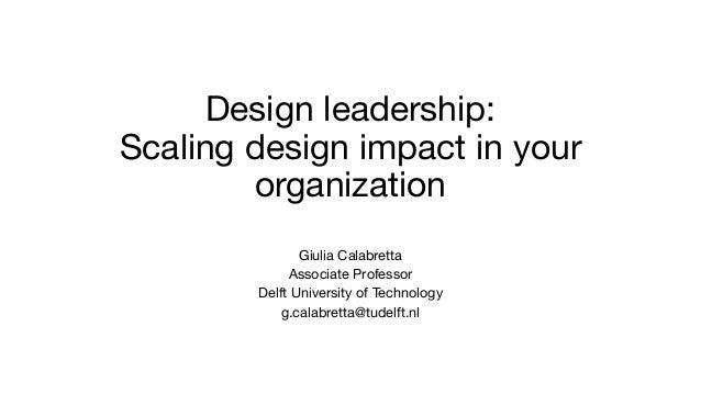 Design leadership: Scaling design impact in your organization Giulia Calabretta Associate Professor Delft University of Te...