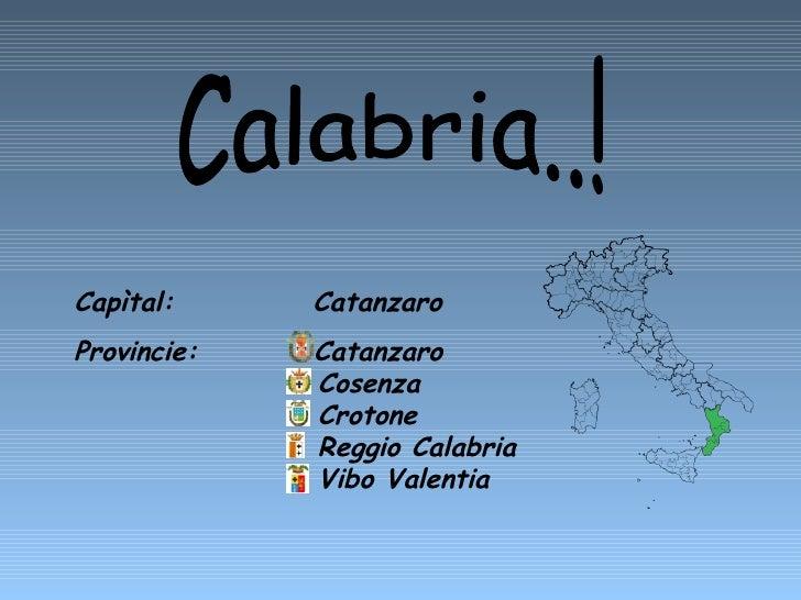 Capìtal:  Catanzaro  Provincie:  Catanzaro    Cosenza    Crotone    Reggio Calabria   Vibo Valentia Calabria..!