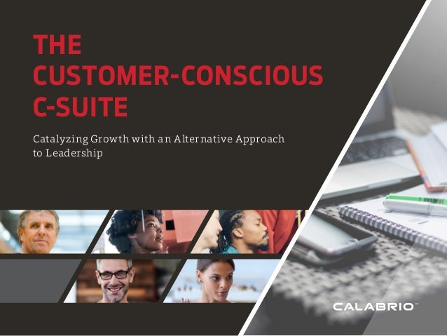 THE CUSTOMER-CONSCIOUS C-SUITE Catalyzing Growth with an Alternative Approach to Leadership