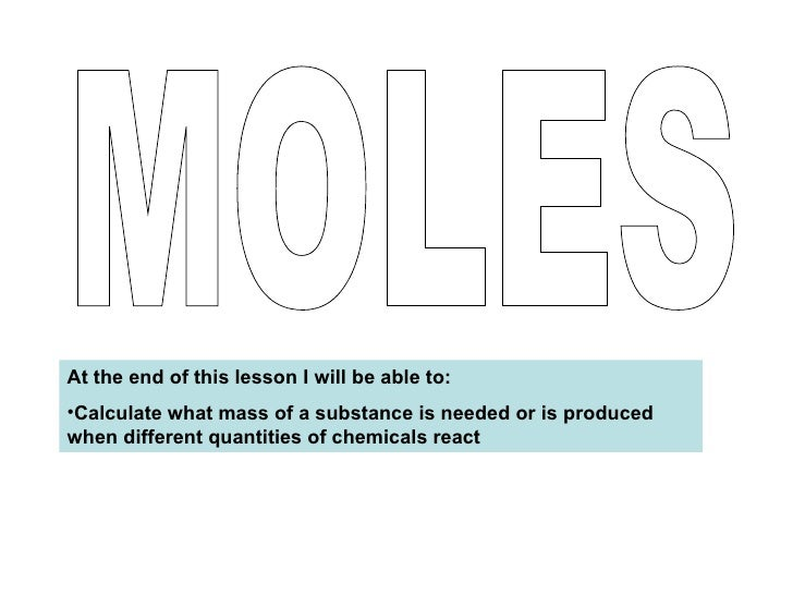 MOLES <ul><li>At the end of this lesson I will be able to: </li></ul><ul><li>Calculate what mass of a substance is needed ...