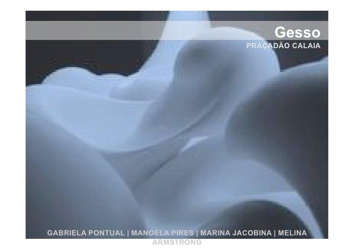 Gesso!                                              PRAÇADÃO CALAIA     GABRIELA PONTUAL | MANOELA PIRES | MARINA JACOBINA...