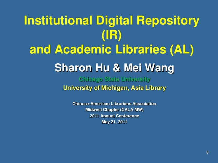 Institutional Digital Repository (IR) and Academic Libraries (AL)<br />Sharon Hu & Mei Wang<br />Chicago State University ...