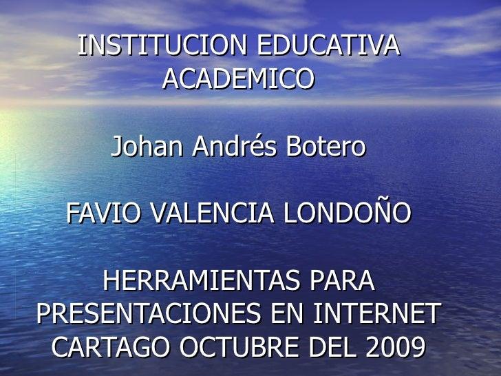 INSTITUCION EDUCATIVA ACADEMICO Johan Andrés Botero FAVIO VALENCIA LONDOÑO HERRAMIENTAS PARA PRESENTACIONES EN INTERNET CA...