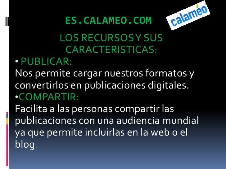 ES.CALAMEO.COM<br />LOS RECURSOS Y SUS CARACTERISTICAS:<br /><ul><li>PUBLICAR:</li></ul>Nos permite cargar nuestros format...