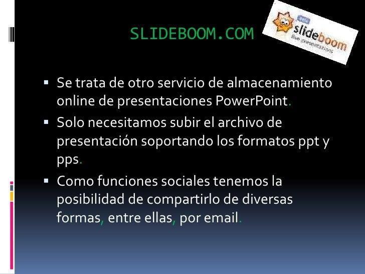 SLIDEBOOM.COM<br />Se trata de otro servicio de almacenamiento online de presentaciones PowerPoint.<br />Solo necesitamos ...
