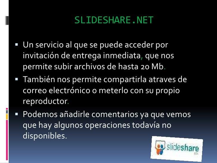 SLIDESHARE.NET<br />Un servicio al que se puede acceder por invitación de entrega inmediata, que nos permite subir archivo...