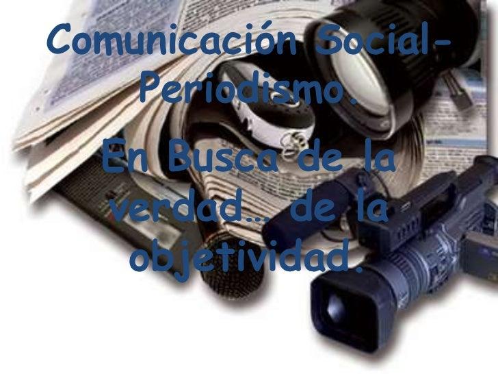 Comunicación Social- Periodismo.<br />En Busca de la verdad… de la objetividad.<br />