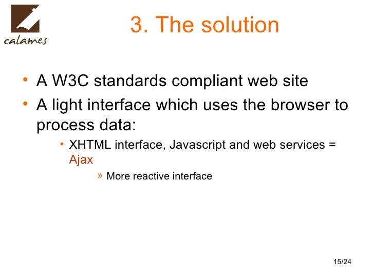 3. The solution <ul><li>A W3C standards compliant web site  </li></ul><ul><li>A light interface which uses the browser to ...