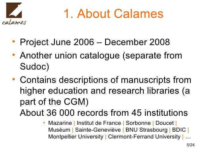 1. About Calames <ul><li>Project June 2006 – December 2008 </li></ul><ul><li>Another union catalogue (separate from Sudoc)...