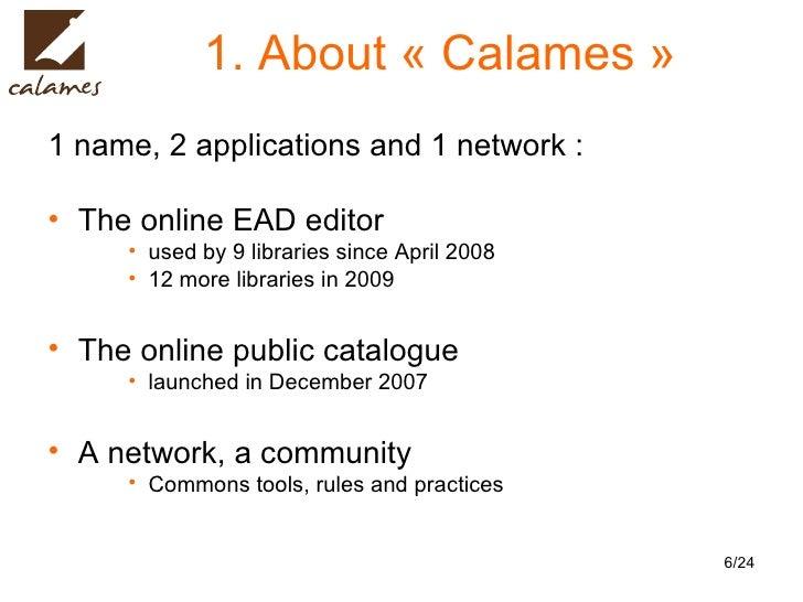 1. About «Calames» <ul><li>1 name, 2 applications and 1 network :  </li></ul><ul><li>The online EAD editor  </li></ul><u...