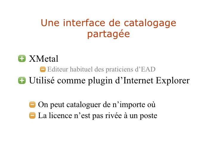 Une interface de catalogage partagée <ul><li>XMetal </li></ul><ul><ul><ul><li>Editeur habituel des praticiens d'EAD </li><...