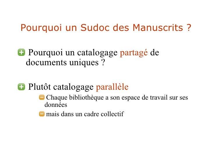 Pourquoi un Sudoc des Manuscrits ? <ul><li>Pourquoi un  catalogage  partagé  de documents uniques ? </li></ul><ul><li>Plut...