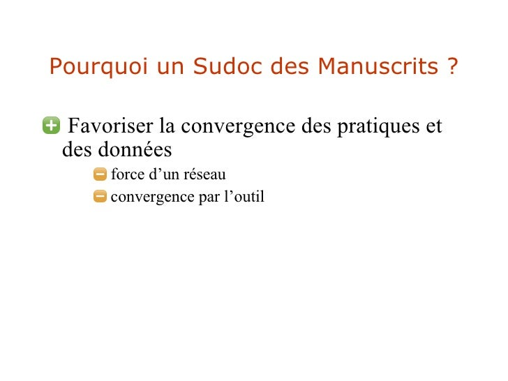 Pourquoi un Sudoc des Manuscrits ? <ul><li>Favoriser la convergence des pratiques et des données </li></ul><ul><ul><ul><li...