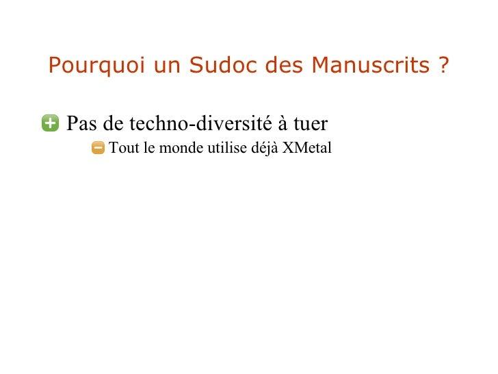 Pourquoi un Sudoc des Manuscrits ? <ul><li>Pas de techno-diversité à tuer </li></ul><ul><ul><ul><li>Tout le monde utilise ...