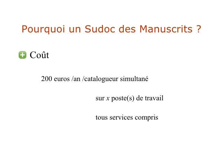 Pourquoi un Sudoc des Manuscrits ? <ul><li>Coût </li></ul><ul><ul><ul><li>200 euros /an /catalogueur simultané </li></ul><...