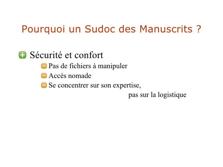 Pourquoi un Sudoc des Manuscrits ? <ul><li>Sécurité et confort </li></ul><ul><ul><ul><li>Pas de fichiers à manipuler </li>...