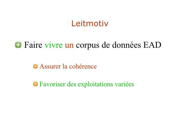 Leitmotiv <ul><li>Faire  vivre   un  corpus de données EAD </li></ul><ul><ul><ul><li>Assurer la cohérence </li></ul></ul><...