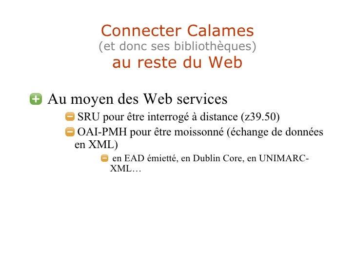 Connecter Calames (et donc ses bibliothèques) au reste du Web <ul><li>Au moyen des Web services </li></ul><ul><ul><ul><li>...