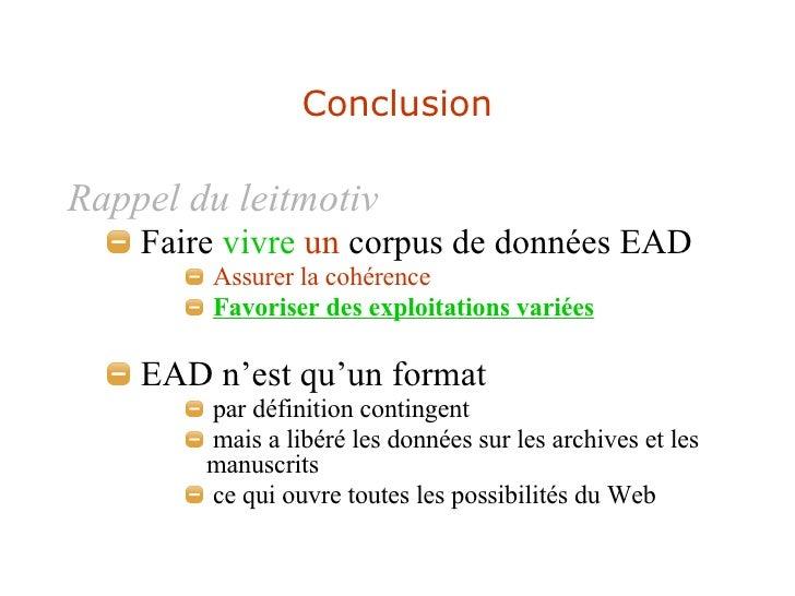 Conclusion <ul><li>Rappel du leitmotiv </li></ul><ul><ul><li>Faire  vivre   un  corpus de données EAD </li></ul></ul><ul><...